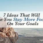 7 Ideas That Will Make You Stay More Focused on Your Goals