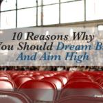 10 Reasons Why You Should Dream Big And Aim High