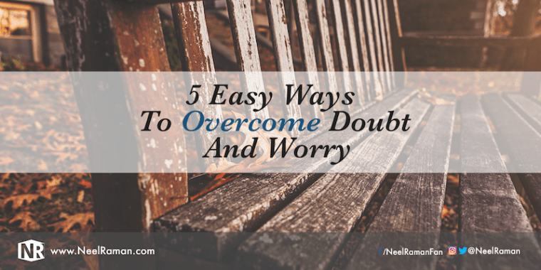 how to overcome doubt, how to overcome worry, ways to overcome doubt, things that prevent doubt, things that help overcome doubt and worry, what is doubt, what is worry, why do we worry, how is doubt created
