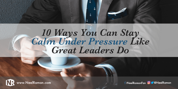 Ways to stay calm under pressure like great leaders do