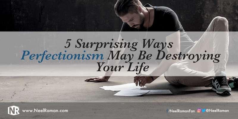 5 Surprising Ways Perfectionism May Be Destroying Your Life