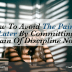 How To Avoid The Pain Of Regret Later By Committing To The Pain Of Discipline Now