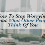 How To Stop Worrying About What Other People Think Of You