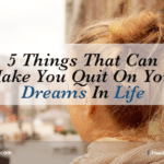 5 Things That Can Make You Quit On Your Dreams In Life