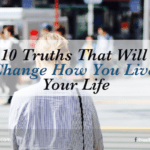 10 Truths That Will Change How You Live Your Life