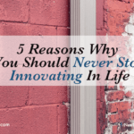 5 Reasons Why You Should Never Stop Innovating In Life