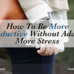 How To Be More Productive Without Adding More Stress
