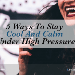 5 Ways To Stay Cool And Calm Under High Pressure