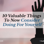 10 Valuable Things to Now Consider Doing For Yourself