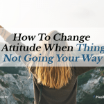 How To Change Your Attitude When Things Are Not Going Your Way