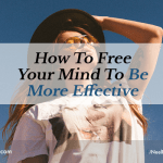 How To Free Your Mind To Be More Effective