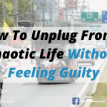 How To Unplug From A Chaotic Life Without Feeling Guilty