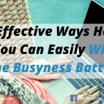 5 Effective Ways How You Can Easily Win The Busyness Battle