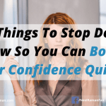 10 Things to Stop Doing Now So You Can Boost Your Confidence Quickly