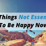 10 Things Not Essential To Be Happy Now