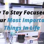 How To Stay Focused On Your Most Important Things In Life