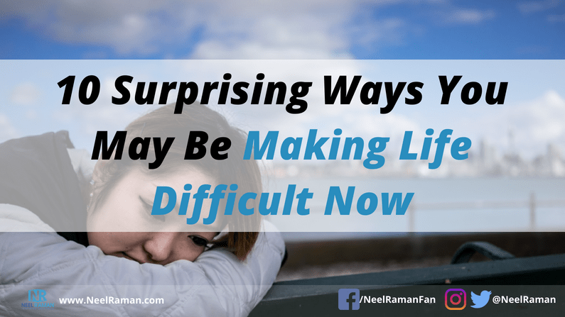 ways we make life difficult