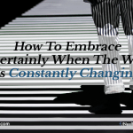 How To Embrace Uncertainly When The World Is Constantly Changing