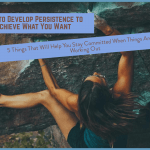 How to Develop Persistence to Achieve What You Want