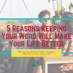 5 Reasons Keeping Your Word Will Make Your Life Better