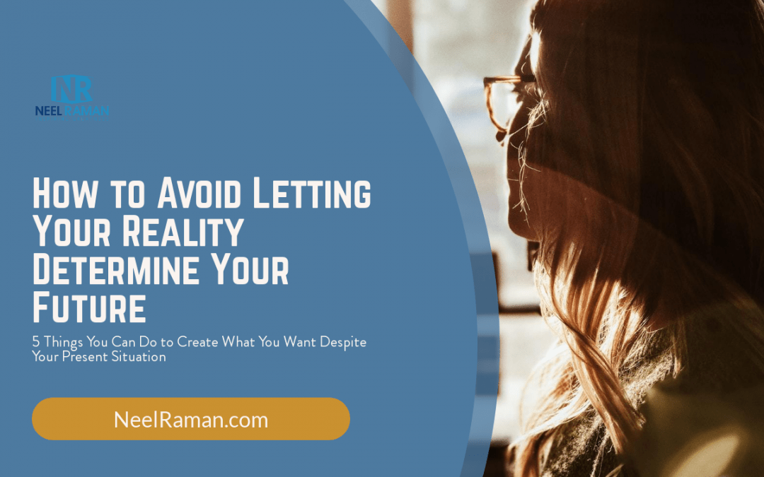 How to Avoid Letting Your Reality Determine Your Future