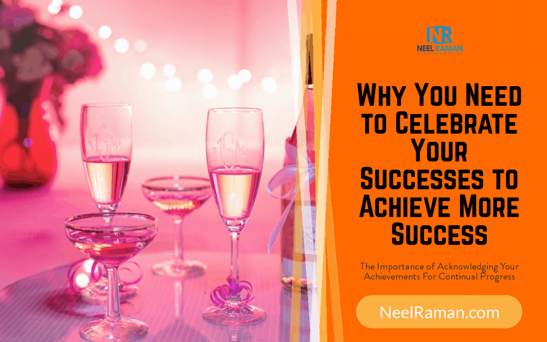 Why You Need to Celebrate Your Successes to Achieve More Success