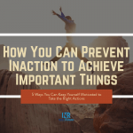 How You Can Prevent Inaction to Achieve Important Things
