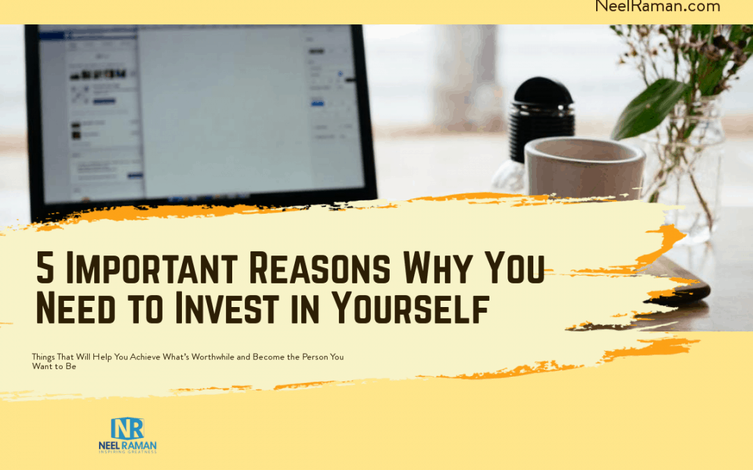5 Important Reasons Why You Need to Invest in Yourself