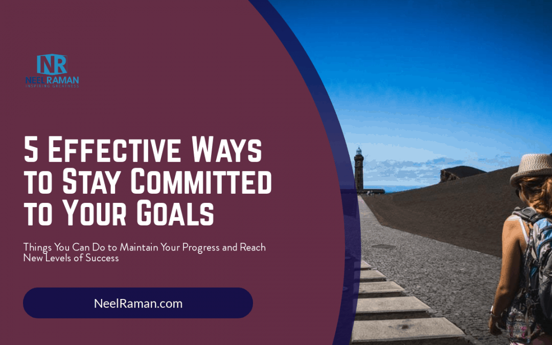 5 Effective Ways to Stay Committed to Your Goals