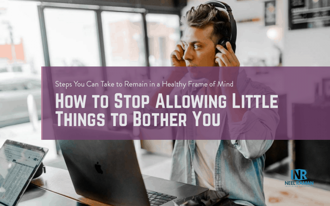 How to Stop Allowing Little Things to Bother You