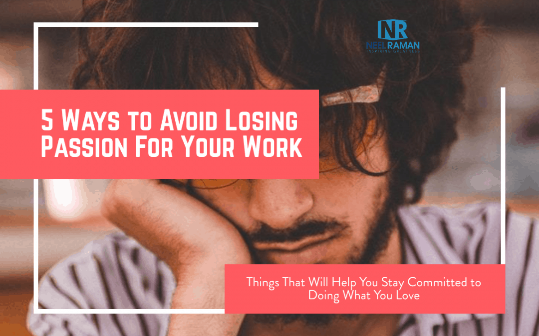 5 Ways to Avoid Losing Passion For Your Work